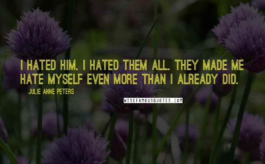 Julie Anne Peters quotes: I hated him. I hated them all. They made me hate myself even more than I already did.