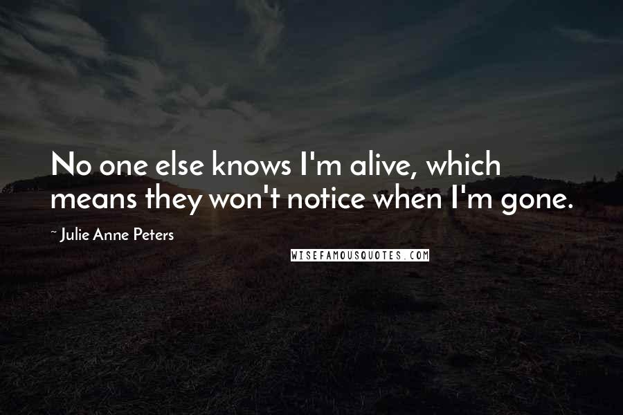 Julie Anne Peters quotes: No one else knows I'm alive, which means they won't notice when I'm gone.