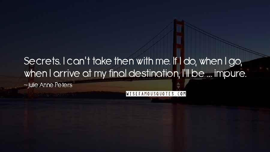 Julie Anne Peters quotes: Secrets. I can't take then with me. If I do, when I go, when I arrive at my final destination, I'll be ... impure.