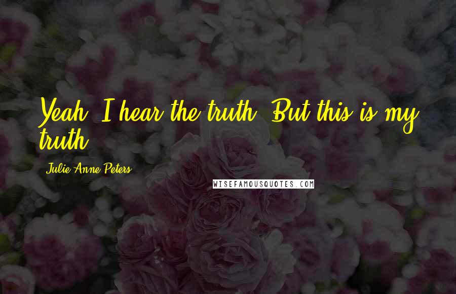 Julie Anne Peters quotes: Yeah, I hear the truth. But this is my truth.