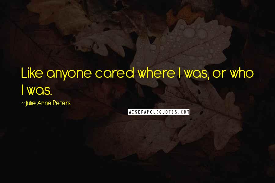 Julie Anne Peters quotes: Like anyone cared where I was, or who I was.