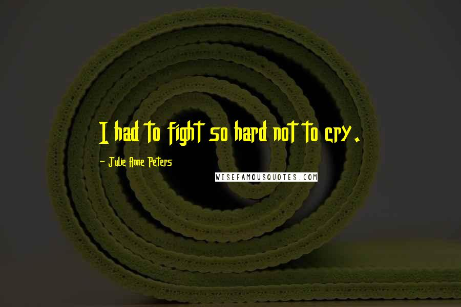Julie Anne Peters quotes: I had to fight so hard not to cry.