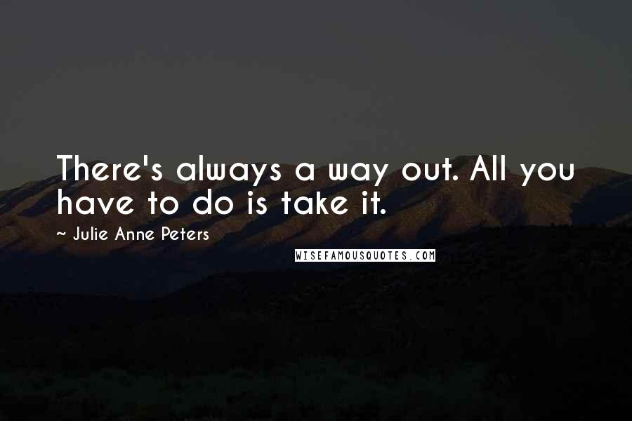 Julie Anne Peters quotes: There's always a way out. All you have to do is take it.