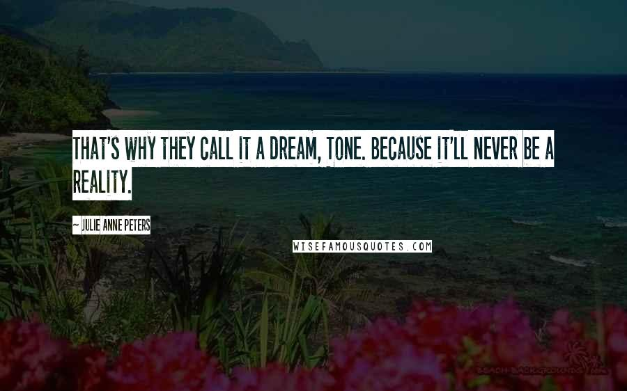 Julie Anne Peters quotes: That's why they call it a dream, Tone. Because it'll never be a reality.
