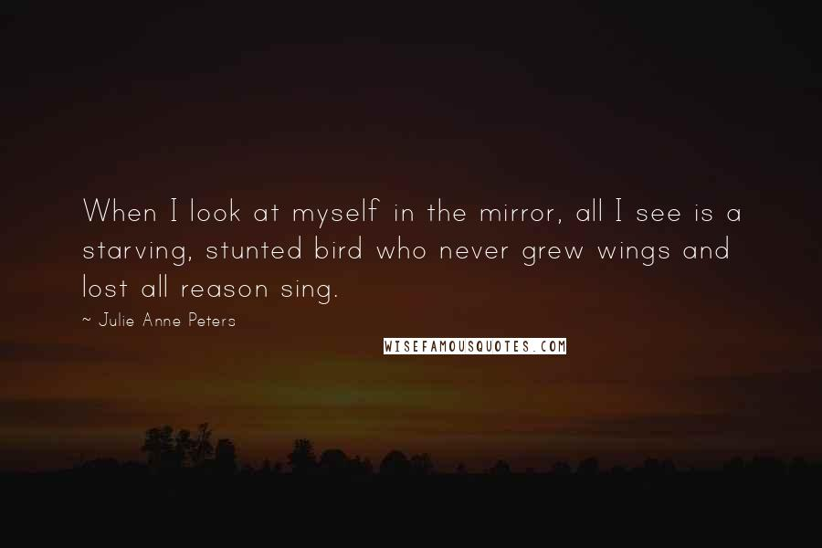 Julie Anne Peters quotes: When I look at myself in the mirror, all I see is a starving, stunted bird who never grew wings and lost all reason sing.