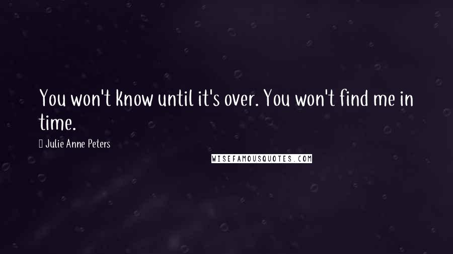 Julie Anne Peters quotes: You won't know until it's over. You won't find me in time.