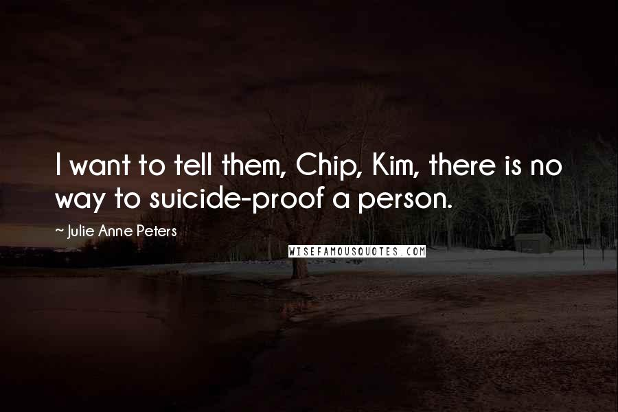 Julie Anne Peters quotes: I want to tell them, Chip, Kim, there is no way to suicide-proof a person.