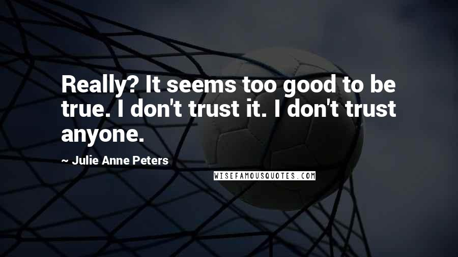 Julie Anne Peters quotes: Really? It seems too good to be true. I don't trust it. I don't trust anyone.