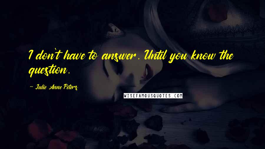 Julie Anne Peters quotes: I don't have to answer. Until you know the question.