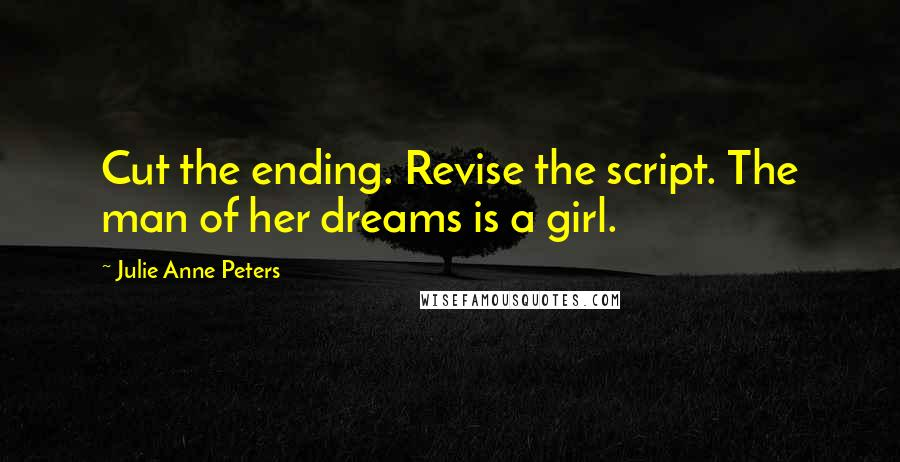 Julie Anne Peters quotes: Cut the ending. Revise the script. The man of her dreams is a girl.