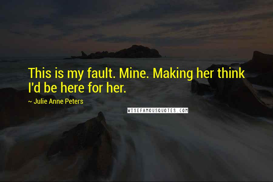 Julie Anne Peters quotes: This is my fault. Mine. Making her think I'd be here for her.