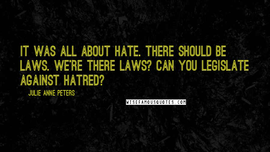 Julie Anne Peters quotes: It was all about hate. There should be laws. We're there laws? Can you legislate against hatred?
