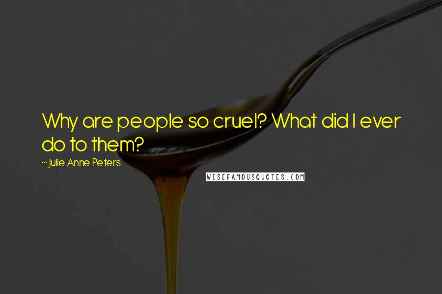 Julie Anne Peters quotes: Why are people so cruel? What did I ever do to them?
