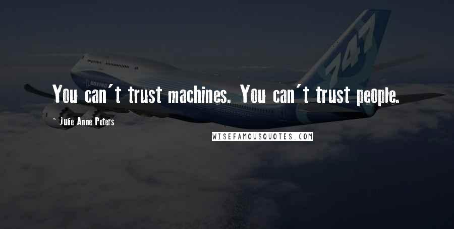 Julie Anne Peters quotes: You can't trust machines. You can't trust people.