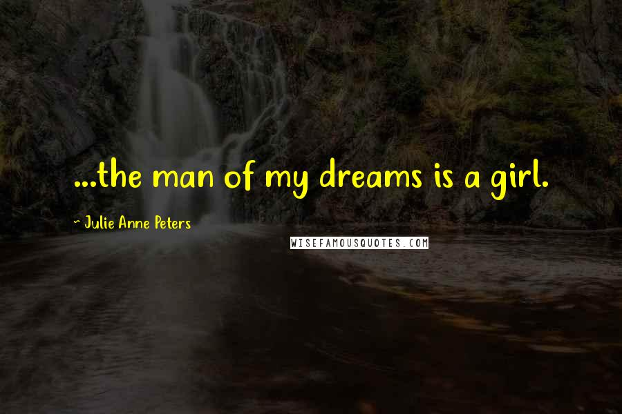 Julie Anne Peters quotes: ...the man of my dreams is a girl.