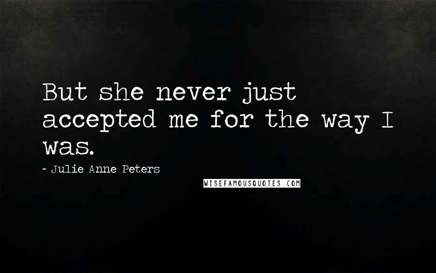 Julie Anne Peters quotes: But she never just accepted me for the way I was.