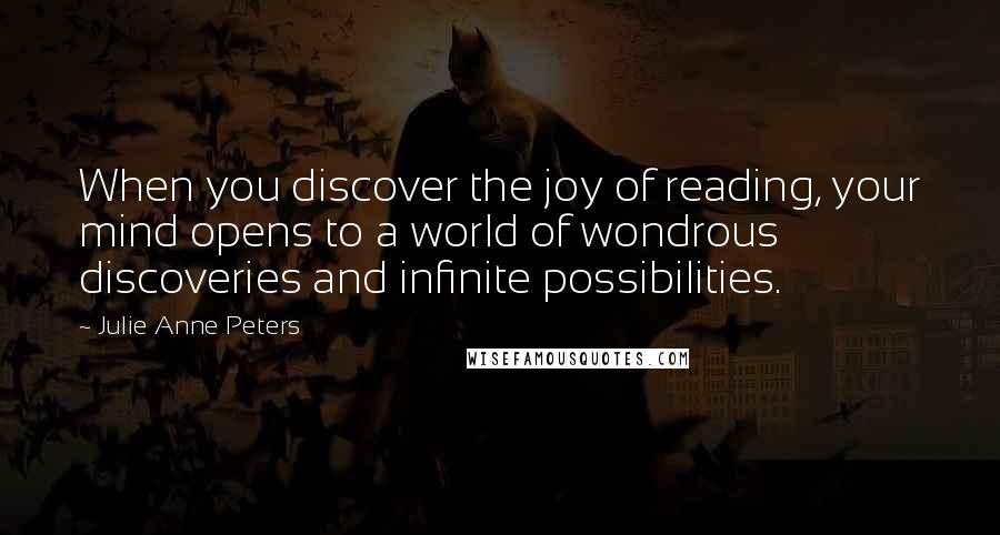 Julie Anne Peters quotes: When you discover the joy of reading, your mind opens to a world of wondrous discoveries and infinite possibilities.