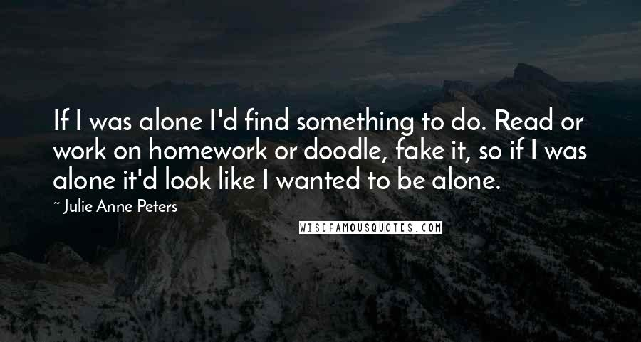 Julie Anne Peters quotes: If I was alone I'd find something to do. Read or work on homework or doodle, fake it, so if I was alone it'd look like I wanted to be