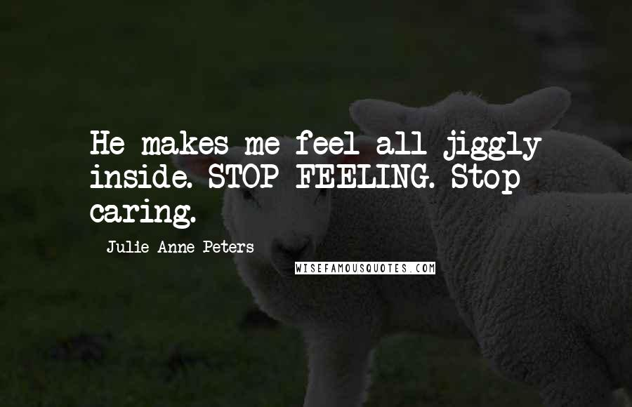 Julie Anne Peters quotes: He makes me feel all jiggly inside. STOP FEELING. Stop caring.