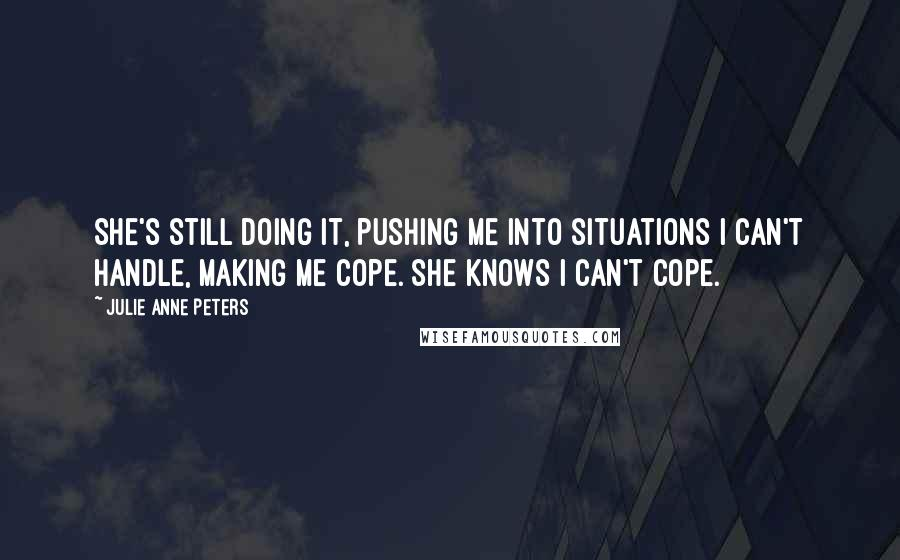 Julie Anne Peters quotes: She's still doing it, pushing me into situations I can't handle, making me cope. She knows I can't cope.