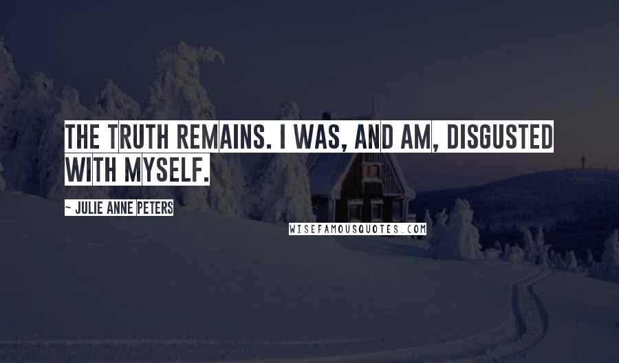 Julie Anne Peters quotes: The truth remains. I was, and am, disgusted with myself.