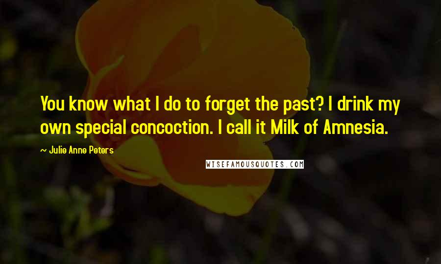 Julie Anne Peters quotes: You know what I do to forget the past? I drink my own special concoction. I call it Milk of Amnesia.