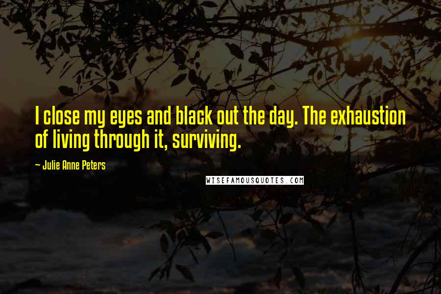 Julie Anne Peters quotes: I close my eyes and black out the day. The exhaustion of living through it, surviving.