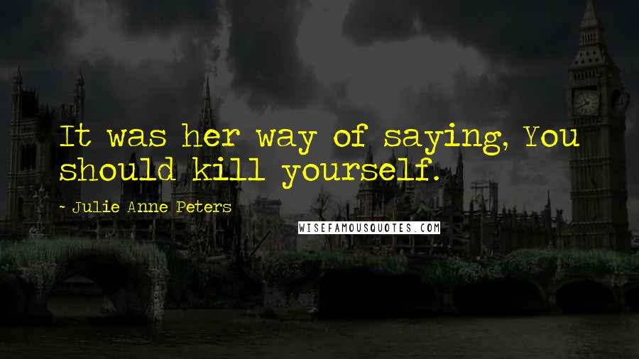 Julie Anne Peters quotes: It was her way of saying, You should kill yourself.