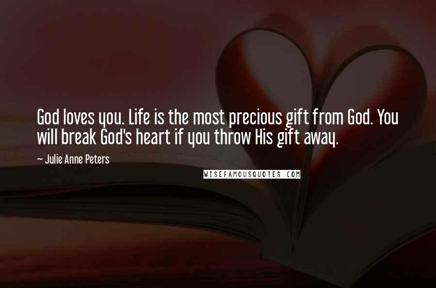 Julie Anne Peters quotes: God loves you. Life is the most precious gift from God. You will break God's heart if you throw His gift away.
