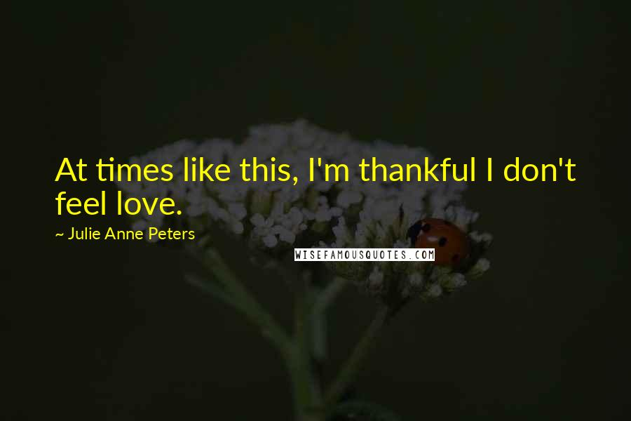 Julie Anne Peters quotes: At times like this, I'm thankful I don't feel love.