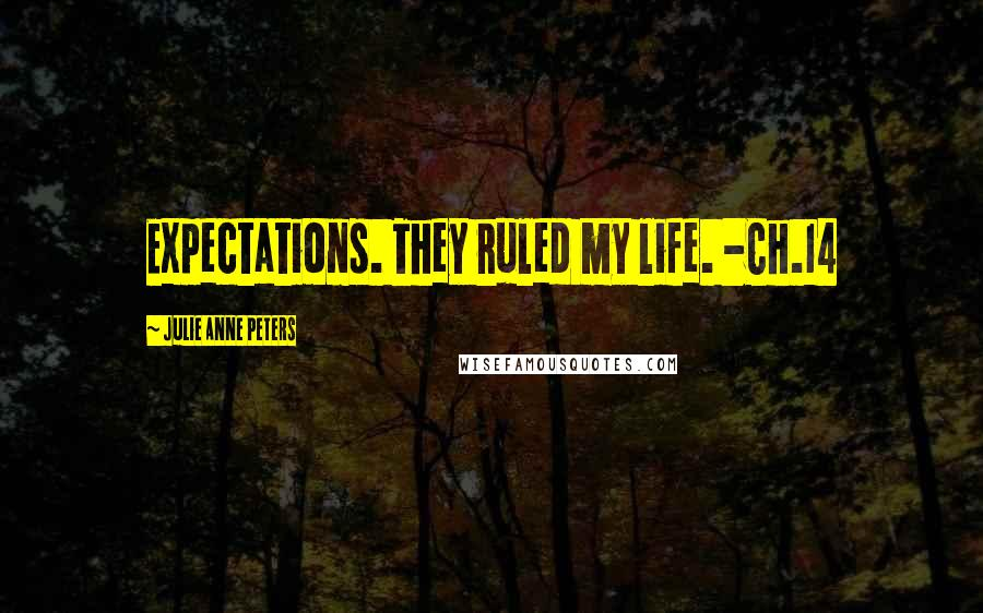 Julie Anne Peters quotes: Expectations. They ruled my life. -Ch.14