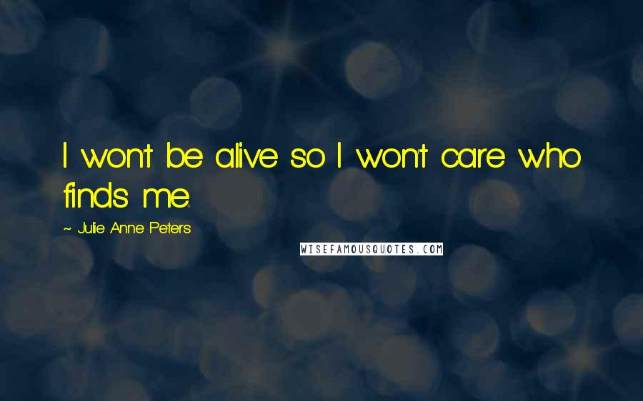 Julie Anne Peters quotes: I won't be alive so I won't care who finds me.
