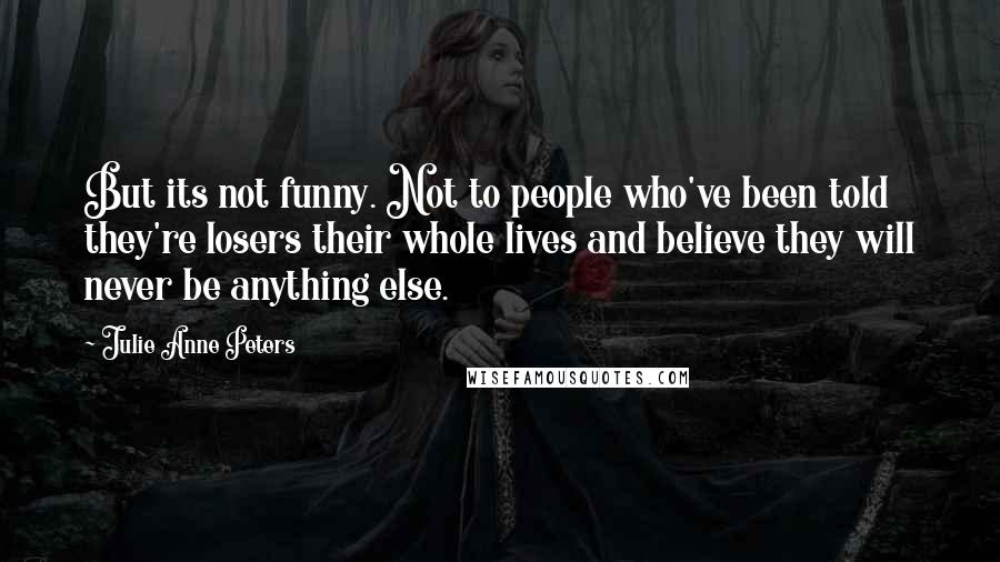 Julie Anne Peters quotes: But its not funny. Not to people who've been told they're losers their whole lives and believe they will never be anything else.