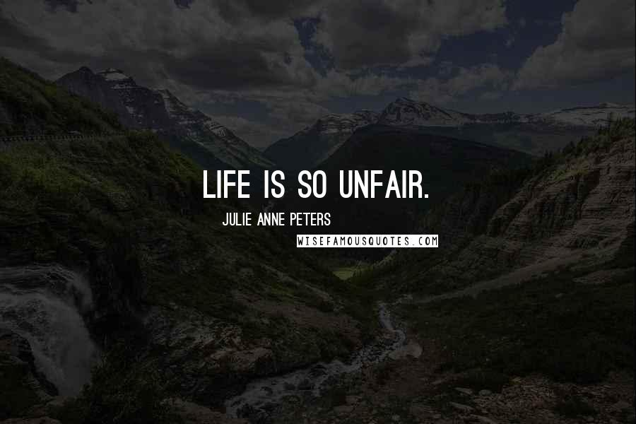 Julie Anne Peters quotes: Life is so unfair.