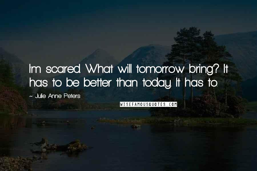 Julie Anne Peters quotes: I'm scared. What will tomorrow bring? It has to be better than today. It has to.