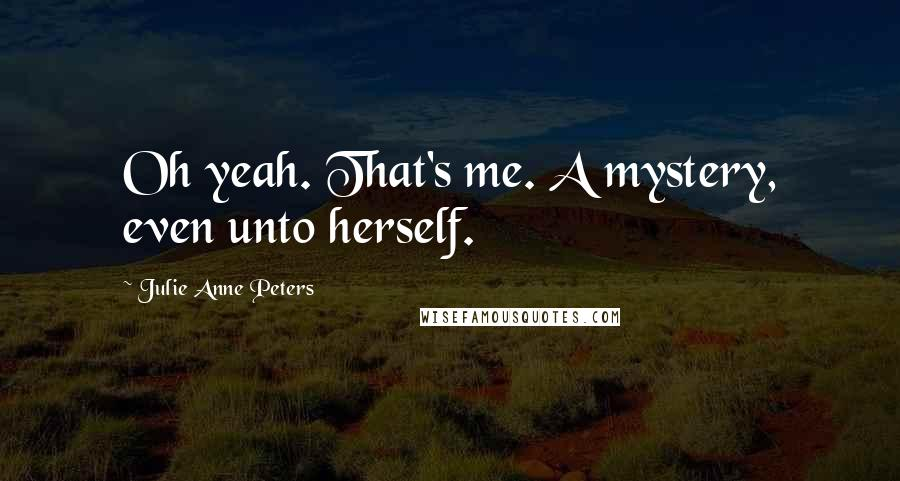 Julie Anne Peters quotes: Oh yeah. That's me. A mystery, even unto herself.