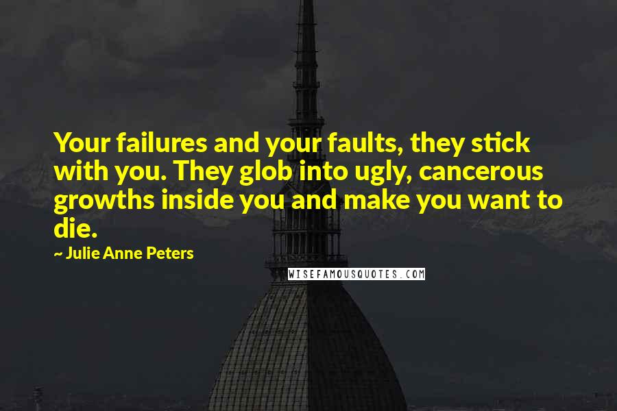 Julie Anne Peters quotes: Your failures and your faults, they stick with you. They glob into ugly, cancerous growths inside you and make you want to die.