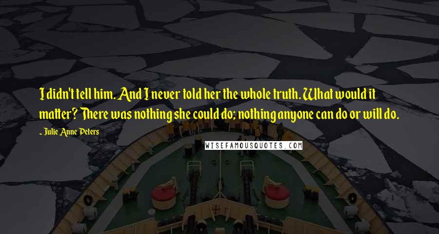 Julie Anne Peters quotes: I didn't tell him. And I never told her the whole truth. What would it matter? There was nothing she could do; nothing anyone can do or will do.