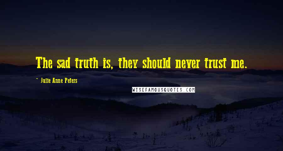 Julie Anne Peters quotes: The sad truth is, they should never trust me.