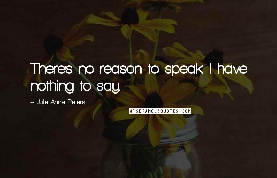 Julie Anne Peters quotes: There's no reason to speak. I have nothing to say.