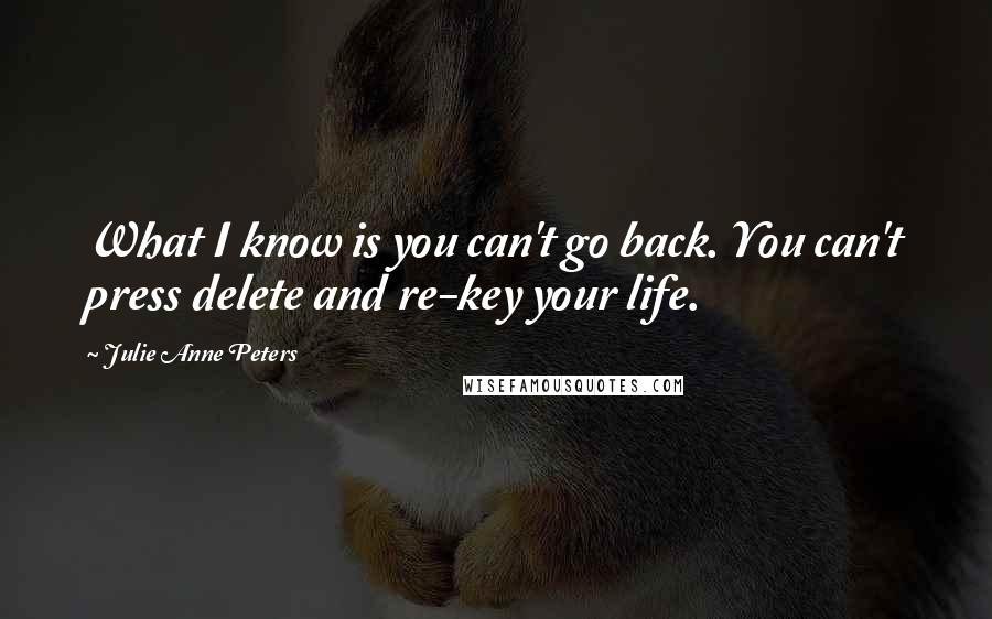 Julie Anne Peters quotes: What I know is you can't go back. You can't press delete and re-key your life.