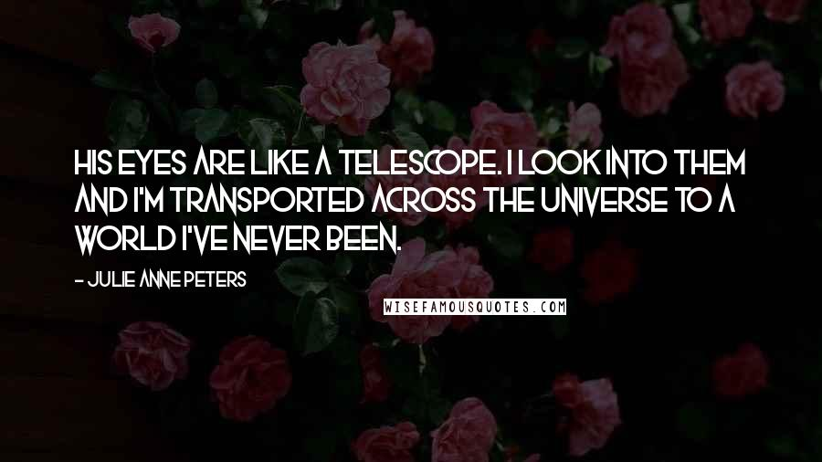 Julie Anne Peters quotes: His eyes are like a telescope. I look into them and I'm transported across the universe to a world I've never been.