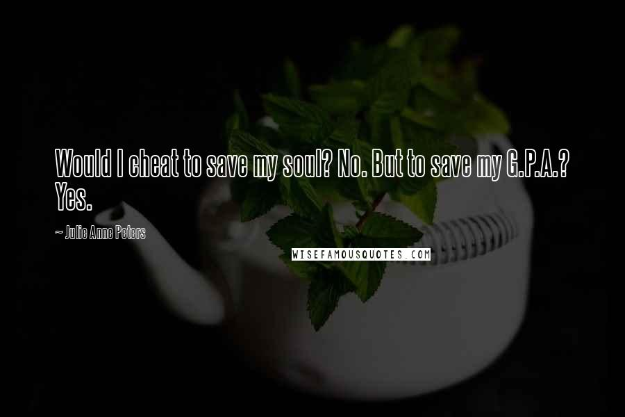 Julie Anne Peters quotes: Would I cheat to save my soul? No. But to save my G.P.A.? Yes.