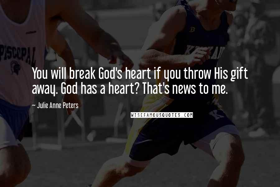 Julie Anne Peters quotes: You will break God's heart if you throw His gift away. God has a heart? That's news to me.
