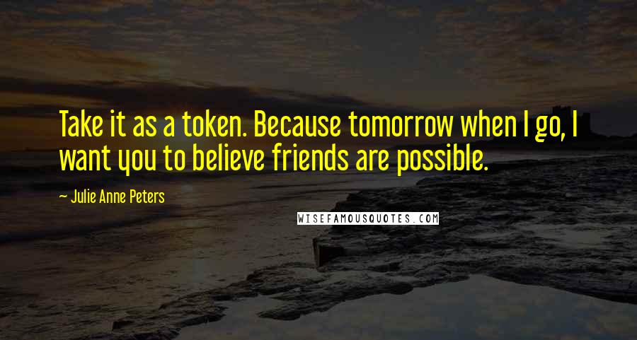 Julie Anne Peters quotes: Take it as a token. Because tomorrow when I go, I want you to believe friends are possible.