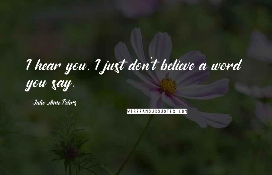 Julie Anne Peters quotes: I hear you. I just don't believe a word you say.