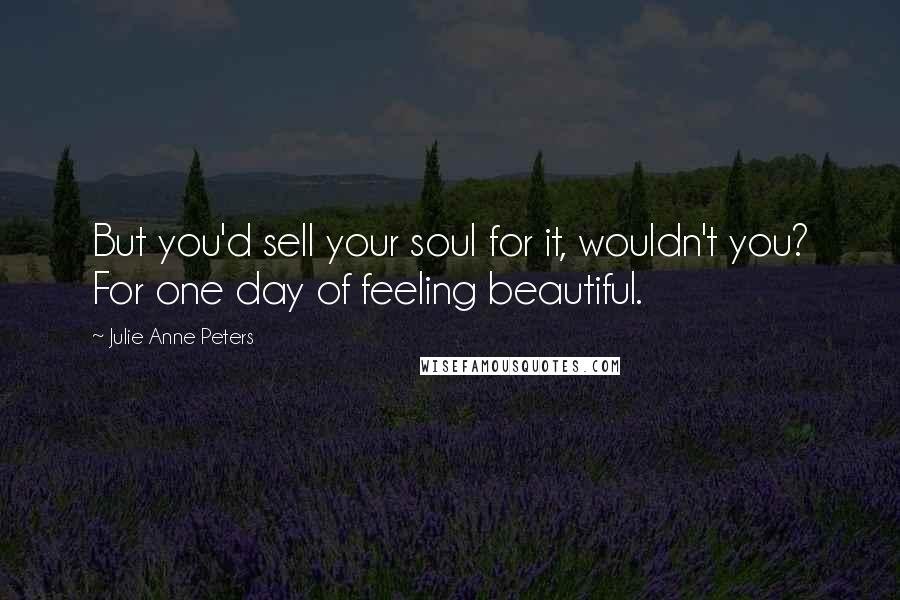 Julie Anne Peters quotes: But you'd sell your soul for it, wouldn't you? For one day of feeling beautiful.