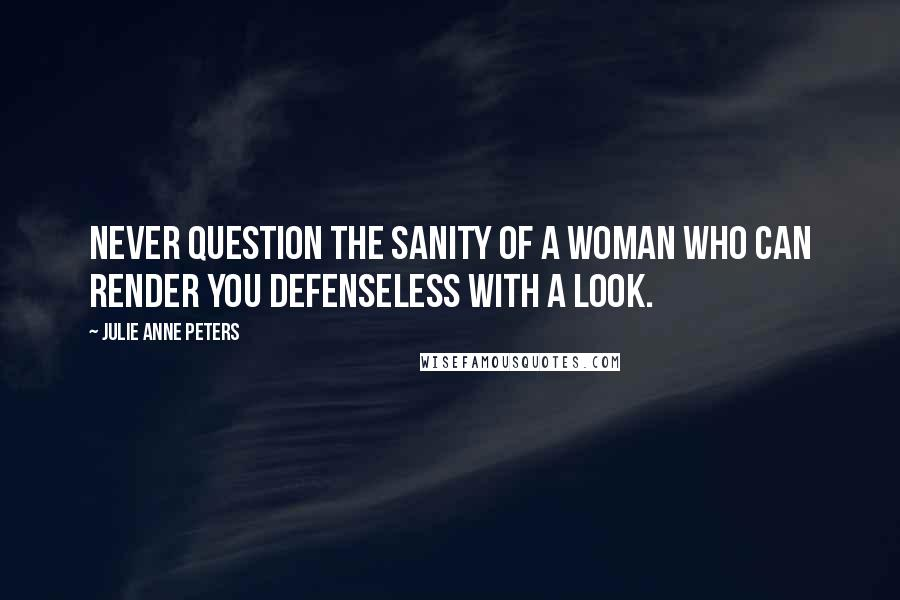 Julie Anne Peters quotes: Never question the sanity of a woman who can render you defenseless with a look.