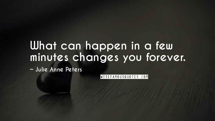 Julie Anne Peters quotes: What can happen in a few minutes changes you forever.