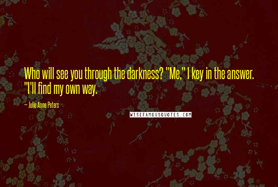 "Julie Anne Peters quotes: Who will see you through the darkness? ""Me,"" I key in the answer. ""I'll find my own way."